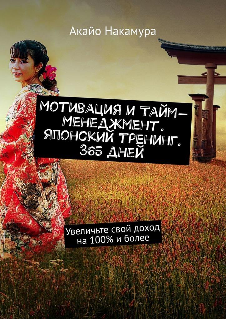 Акайо Накамура Мотивация итайм-менеджмент. Японский тренинг. 365дней. Увеличьте свой доход на100% иболее акайо симидзу тайм менеджмент чемпионов 7секретов тайм менеджмента впродажах тренинг