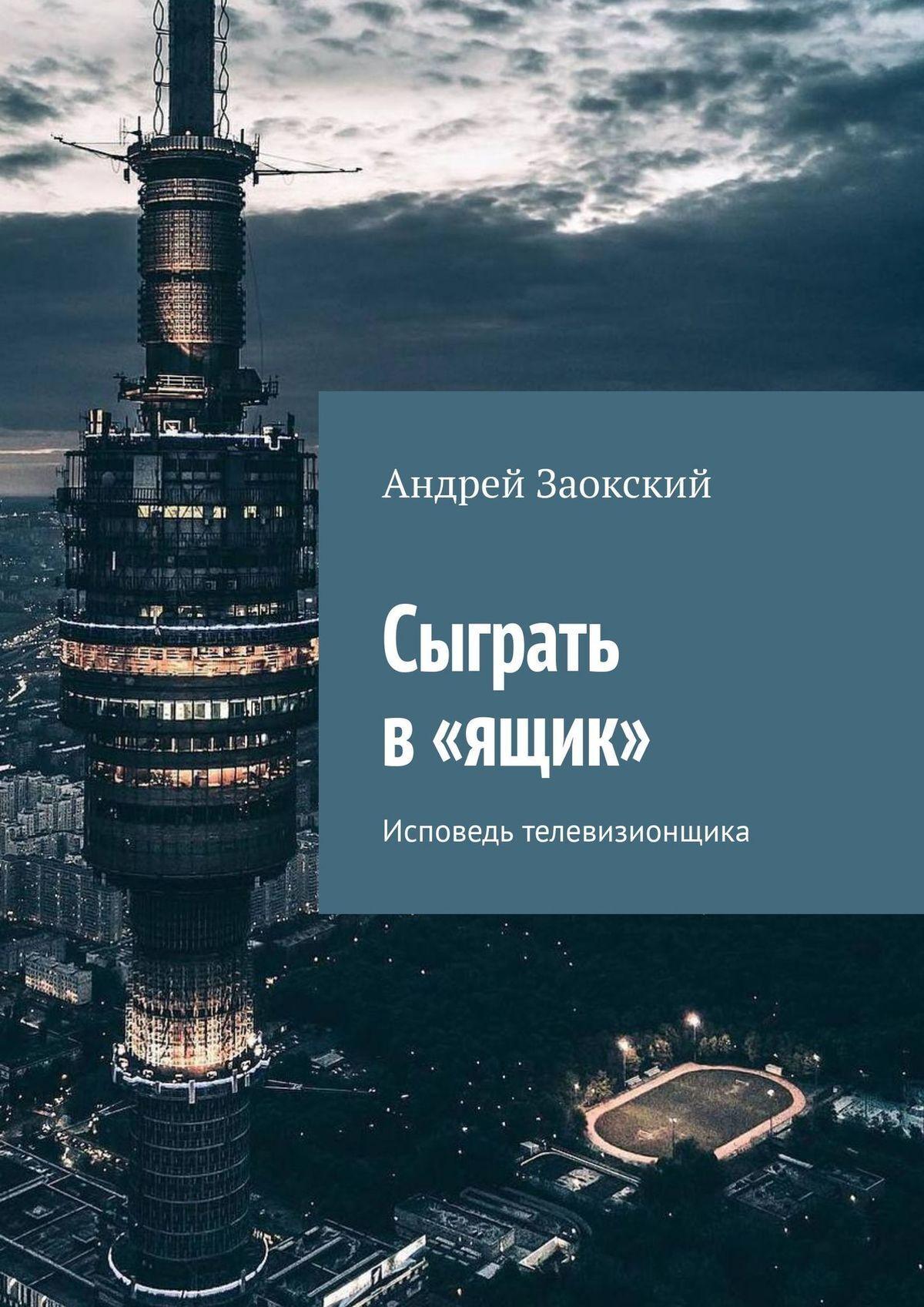 Андрей Заокский Сыграть в«ящик». Исповедь бывшего телевизионщика спутниковое телевидение