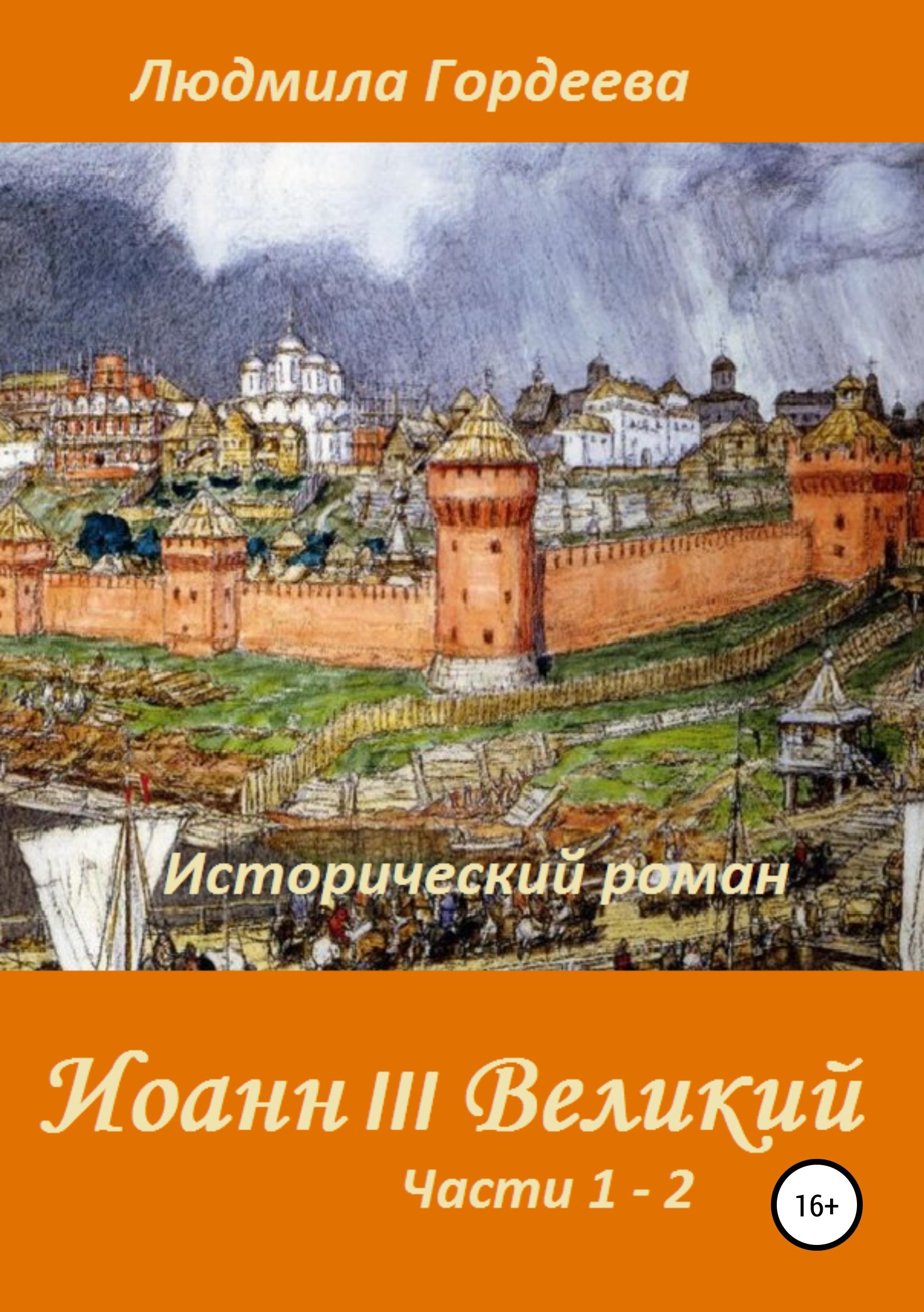 Людмила Ивановна Гордеева Иоанн III Великий. Исторический роман. Книга 1, часть 1—2