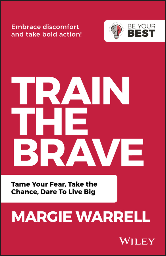 Margie Warrell Train the Brave. Tame Your Fear, Take the Chance, Dare to Live Big welby altidor creative courage leveraging imagination collaboration and innovation to create success beyond your wildest dreams