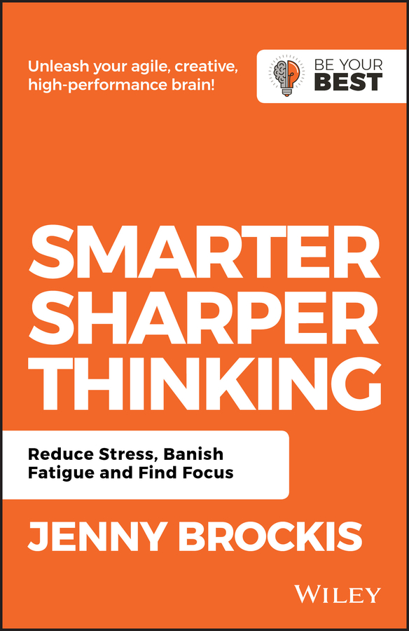 Jenny Brockis Smarter, Sharper Thinking. Reduce Stress, Banish Fatigue and Find Focus sort your brain out boost your performance manage stress and achieve more