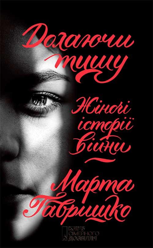 Марта Гавришко Долаючи тишу. Жіночі історії війни євген положій юрій юрійович улюбленець жінок