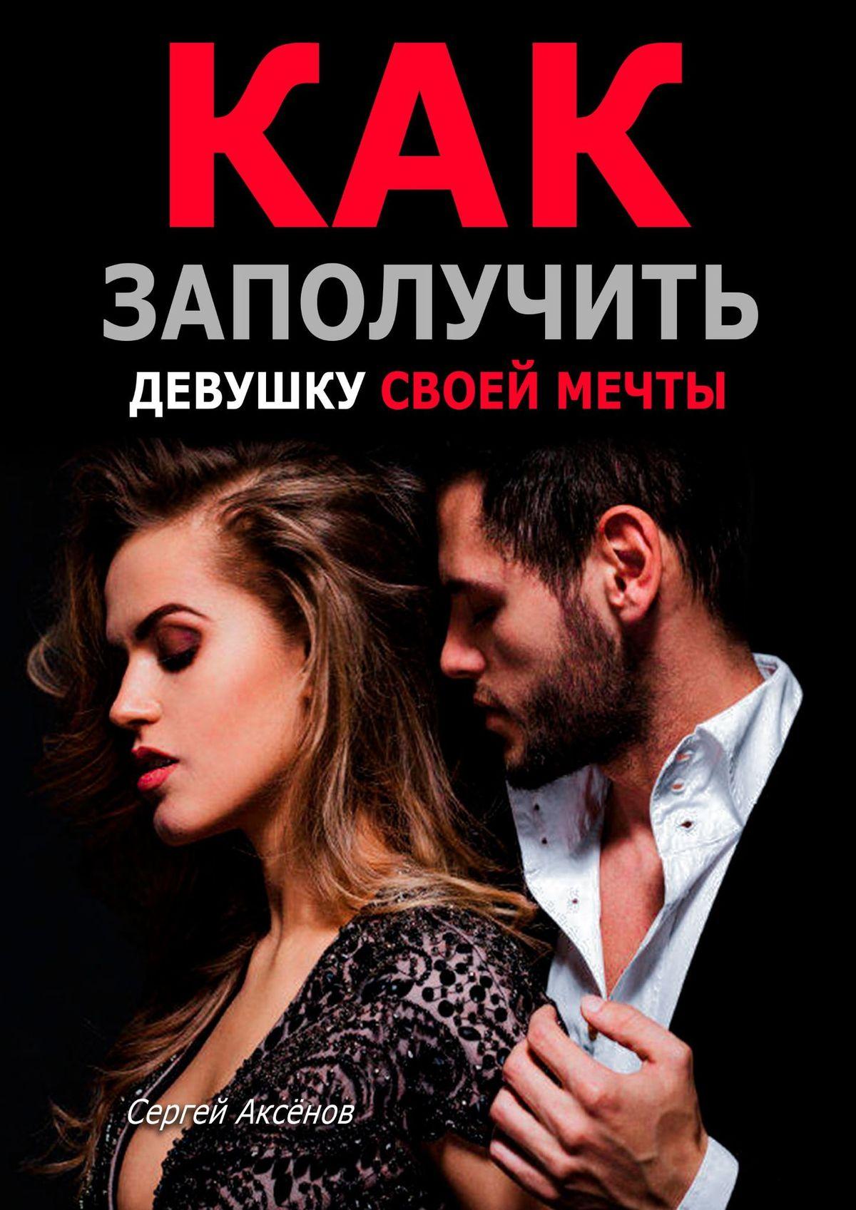 Сергей Викторович Аксёнов / Как заполучить девушку своей мечты