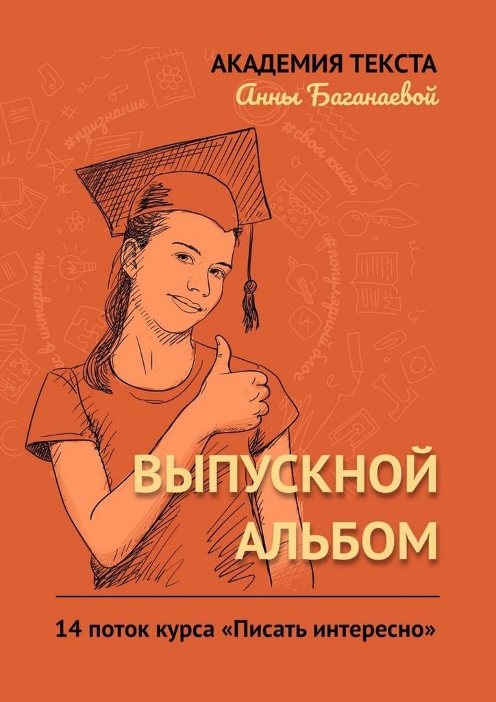 Академия текста Анны Баганаевой Выпускной альбом. 14 поток курса «Писать интересно»