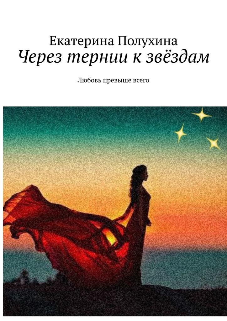 Екатерина Полухина Через тернии кзвёздам. Любовь превыше всего екатерина полухина любить– незначит ослепнуть