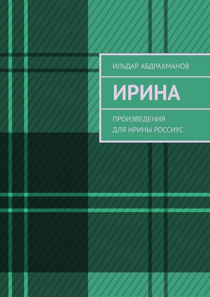 Ильдар Абдрахманов Ирина. Произведения дляИрины Россиус