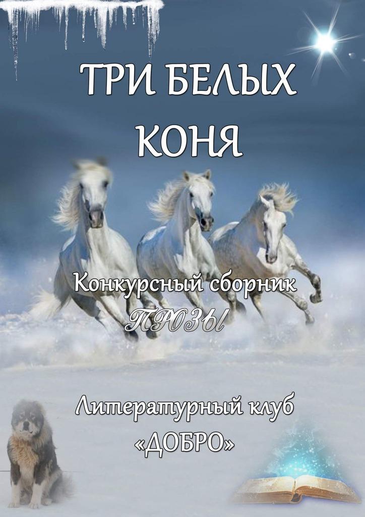 Александр Новиков Три белыхконя. Конкурсный сборник прозы printio три белых коня