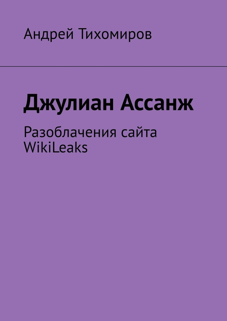 Андрей Тихомиров Джулиан Ассанж. Разоблачения сайта WikiLeaks андрей меркулов монетизация сайта секреты больших денег в интернете