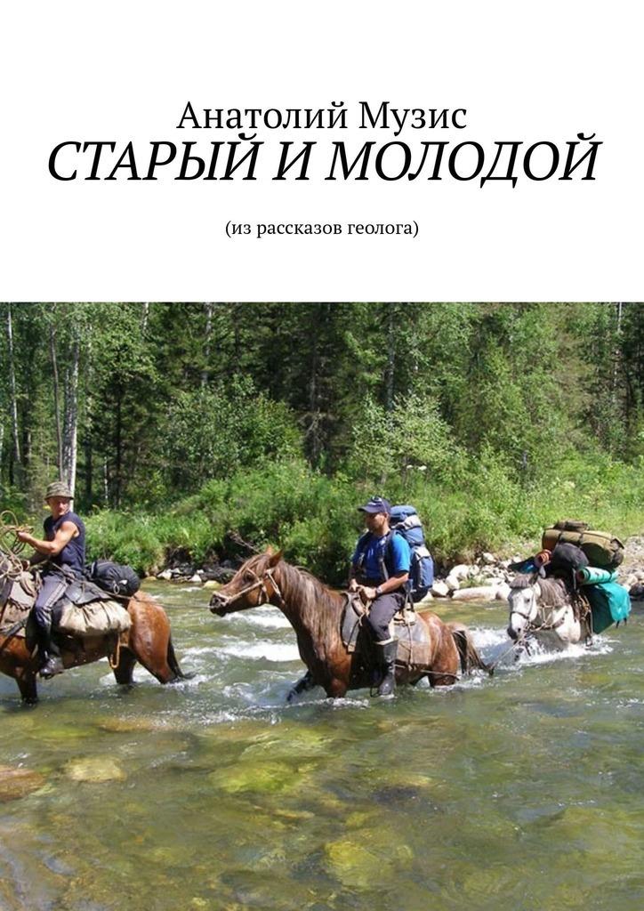 Анатолий Музис. СТАРЫЙ ИМОЛОДОЙ. Израссказов геолога