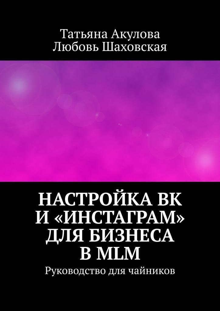 Татьяна Акулова Настройка ВК и«Инстаграм» для бизнеса вMLM. Руководство для чайников арпине продающий инстаграм инструкция по применению на 21 день