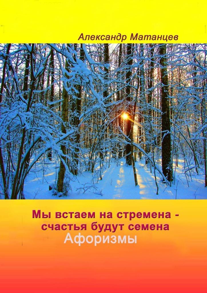 Александр Матанцев. Мы встаем настремена– счастья будут семена. Афоризмы