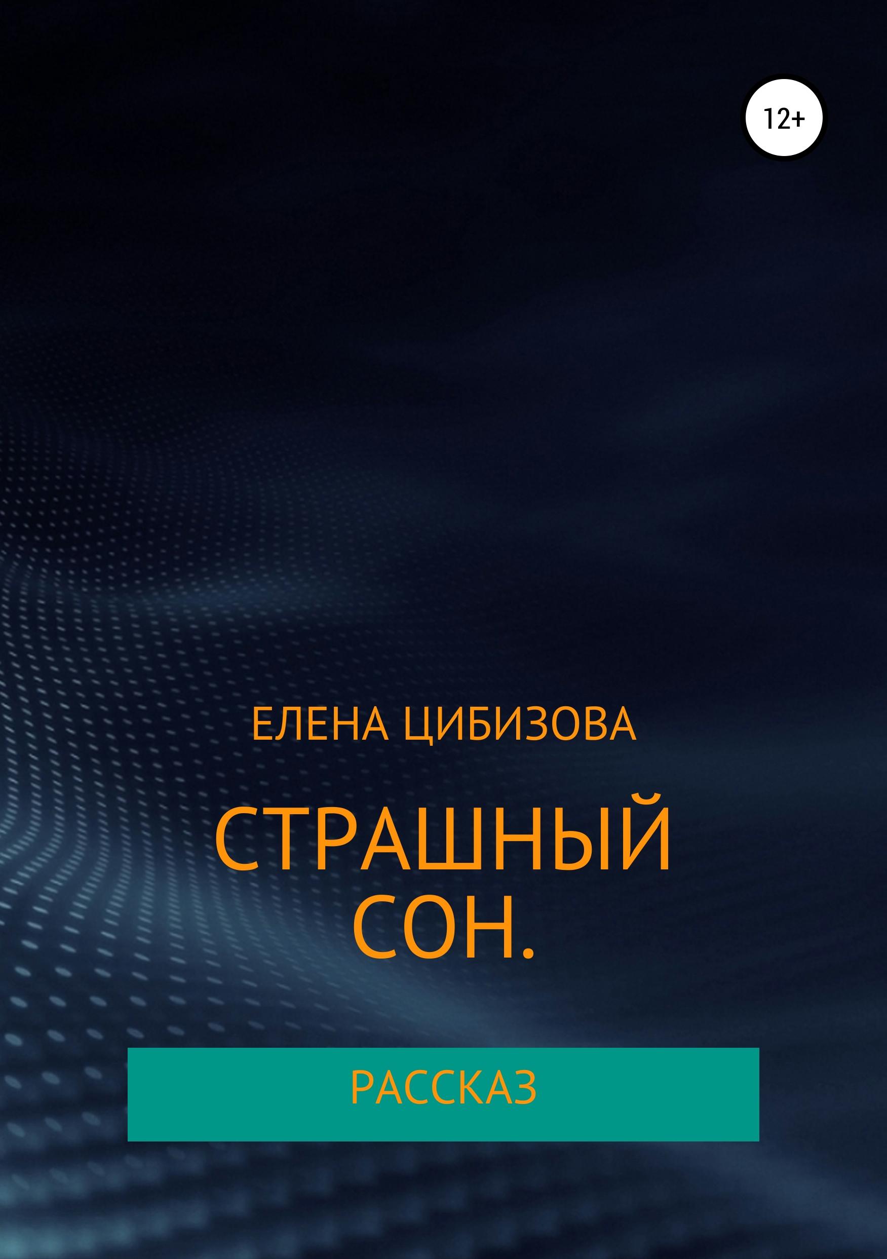 Елена Викторовна Цибизова Страшный сон мне снился сон