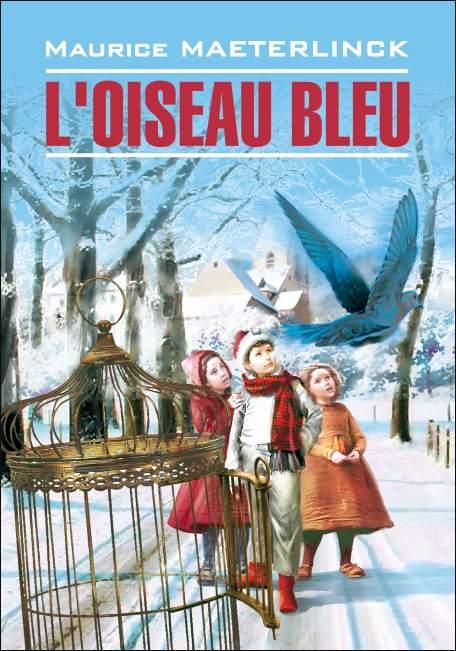 Морис Метерлинк L'oiseau bleu: Féerie en six actes et douze tableaux / Синяя птица. Книга для чтения на французском языке мерников а самое известное оружие мира