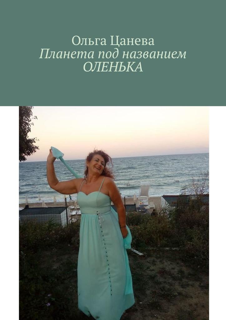 Ольга Цанева Планета под названием ОЛЕНЬКА гузь о у меня подружка нинка одухотворяющие детские стихи от анастасии