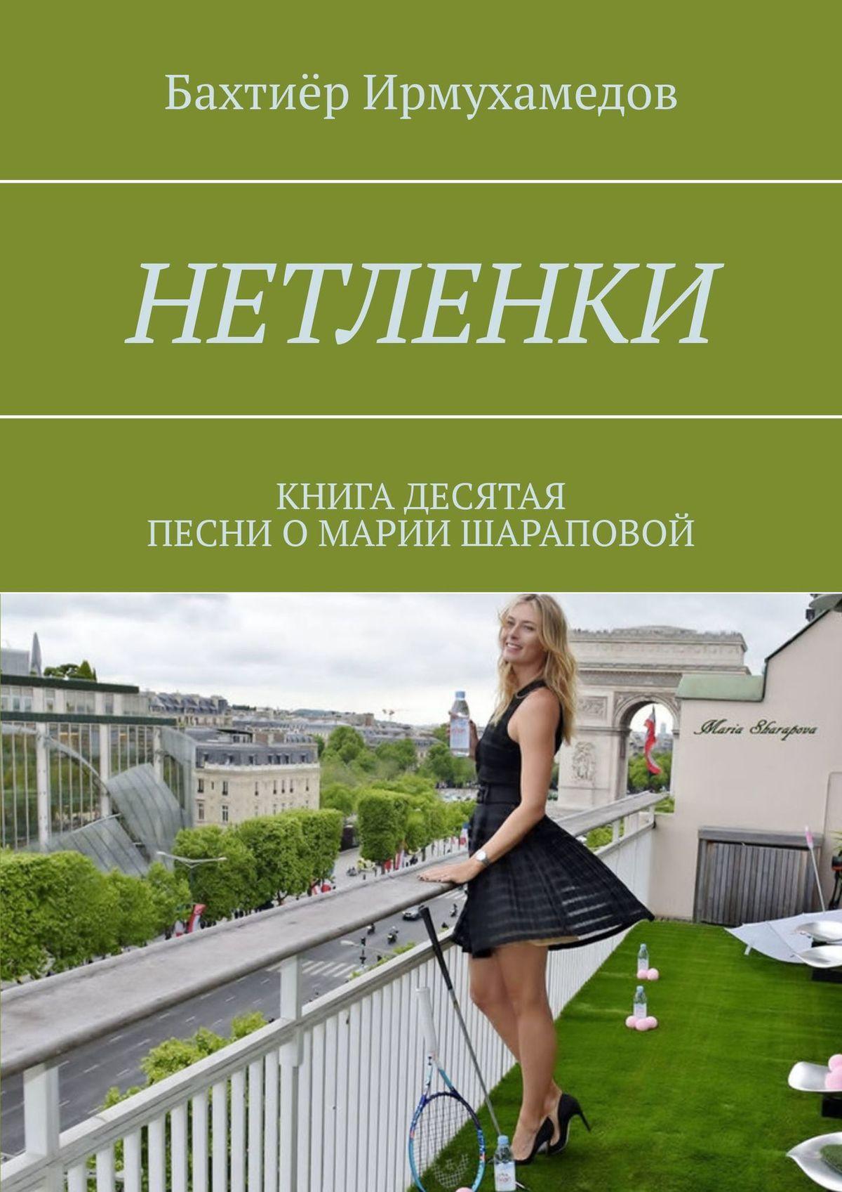 Бахтиёр Ирмухамедов Нетленки. Книга десятая. Песни о Марии Шараповой