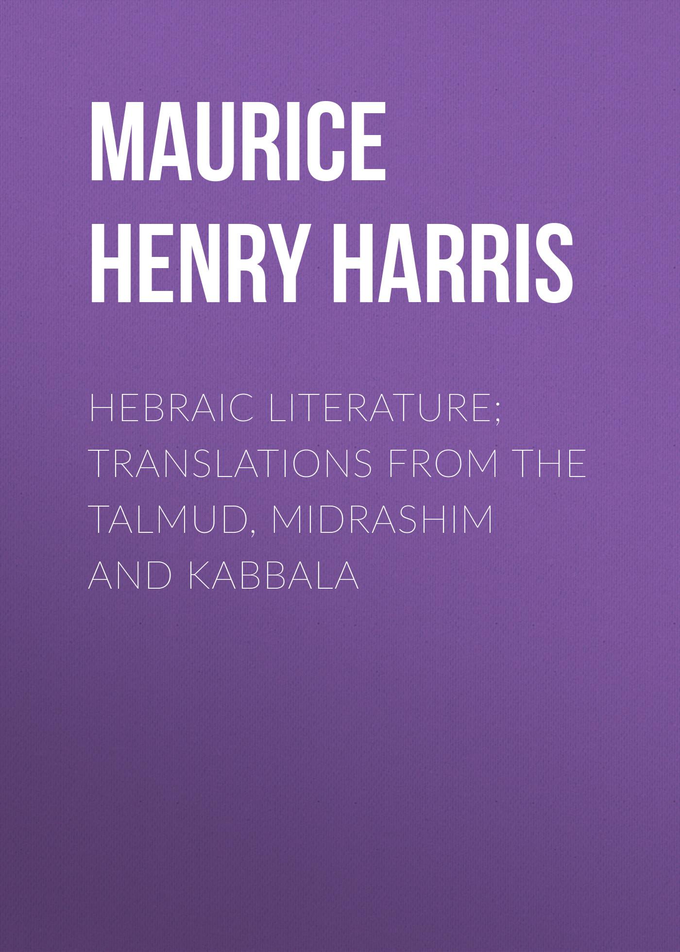 Maurice Henry Harris Hebraic Literature; Translations from the Talmud, Midrashim and Kabbala john lightfoot from the talmud and hebraica volume 1