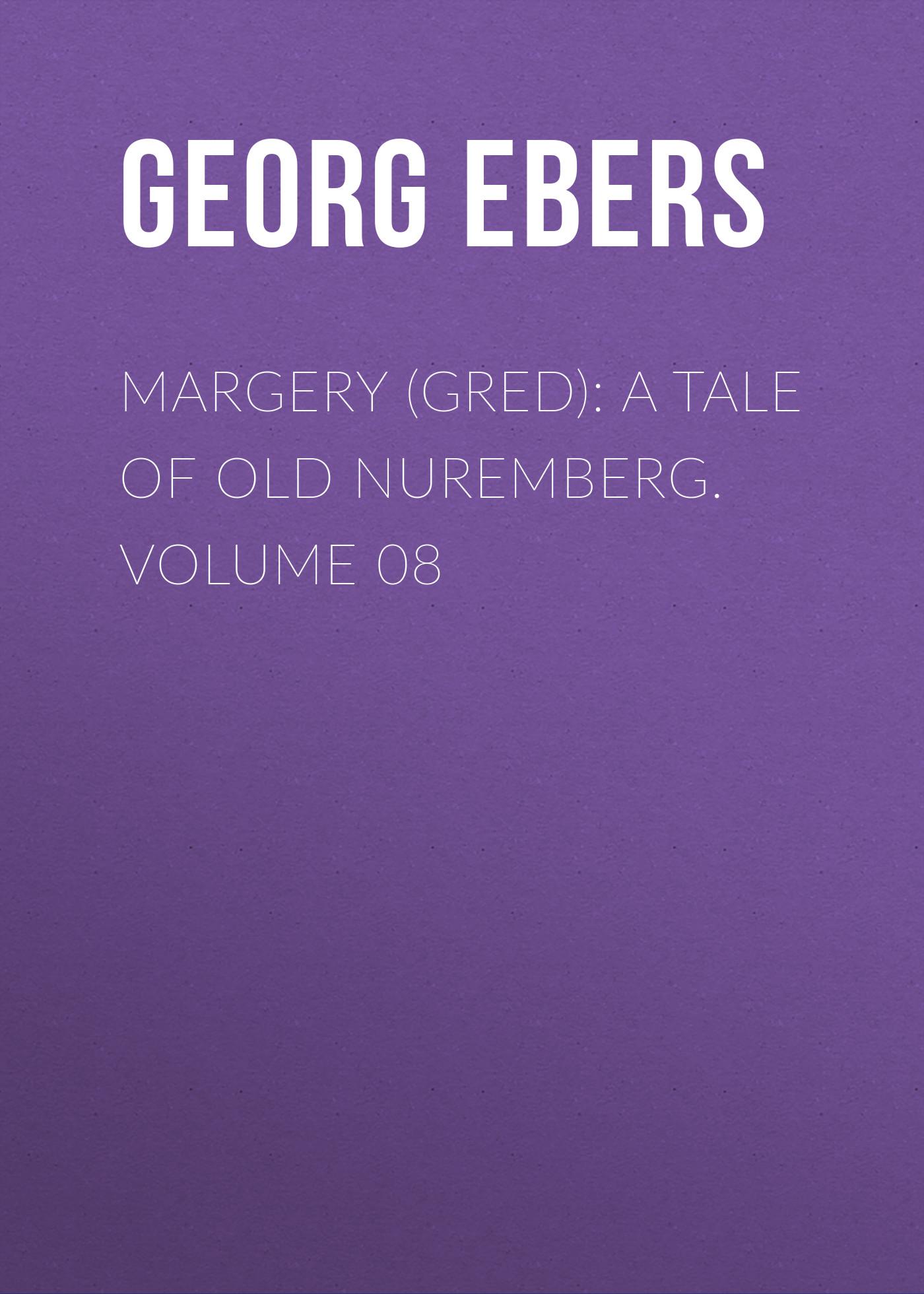 Georg Ebers Margery (Gred): A Tale Of Old Nuremberg. Volume 08 georg ebers homo sum volume 02