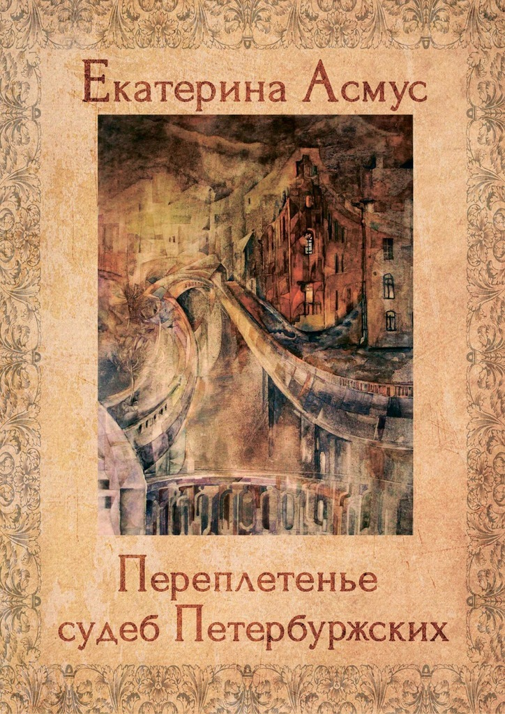 Екатерина Асмус Переплетенье судеб Петербуржских. Сборник публицистических эссе