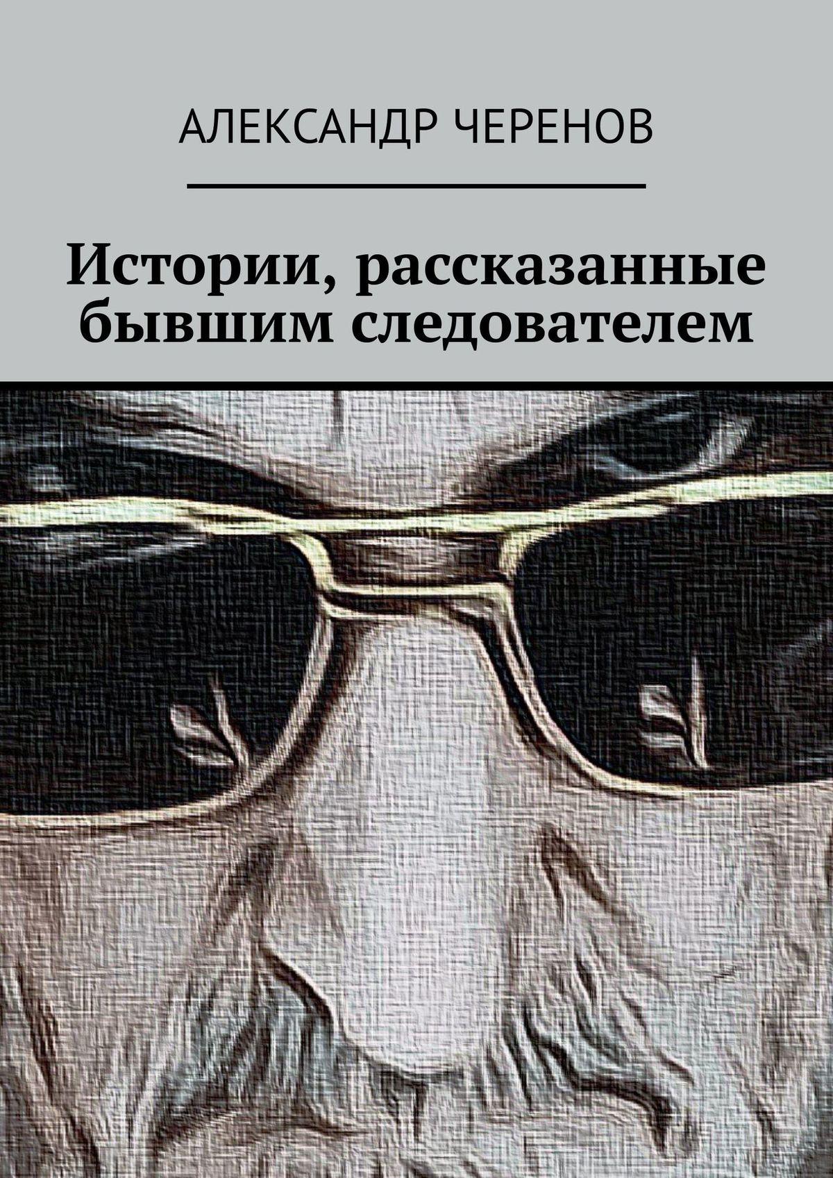 Александр Черенов Истории, рассказанные бывшим следователем