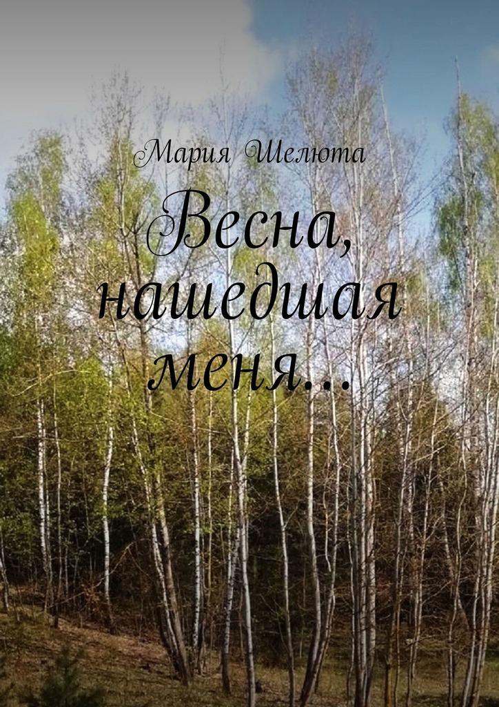 Мария Шелюта Весна, нашедшая меня…
