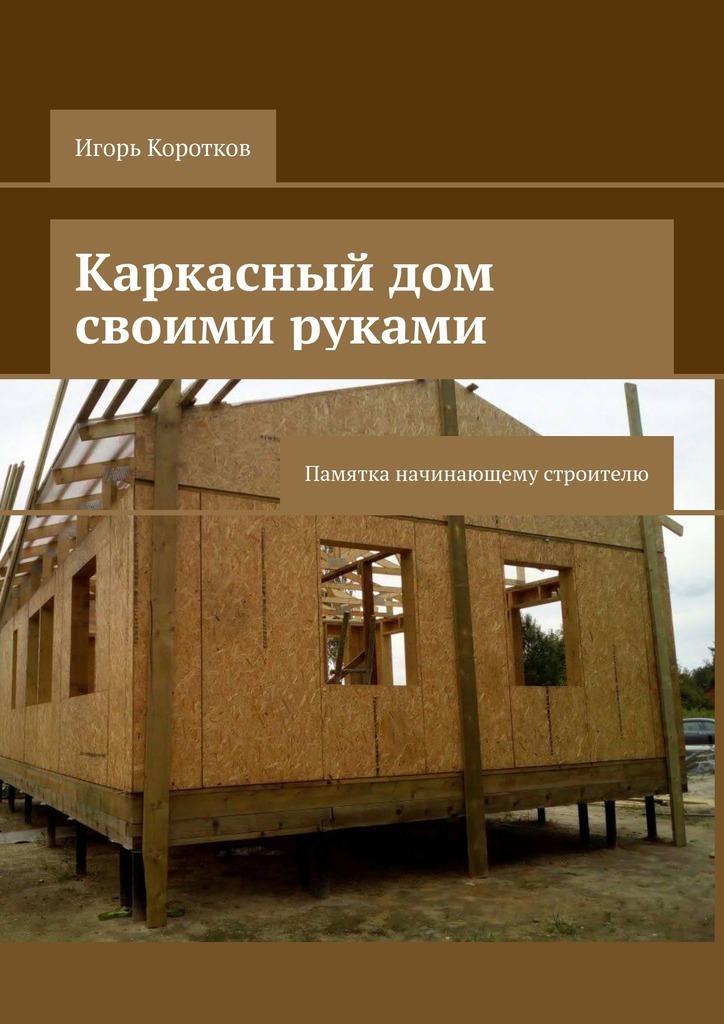 Игорь Коротков Каркасный дом своими руками. Памятка начинающему строителю как сделать ароматизатор для дома своими руками