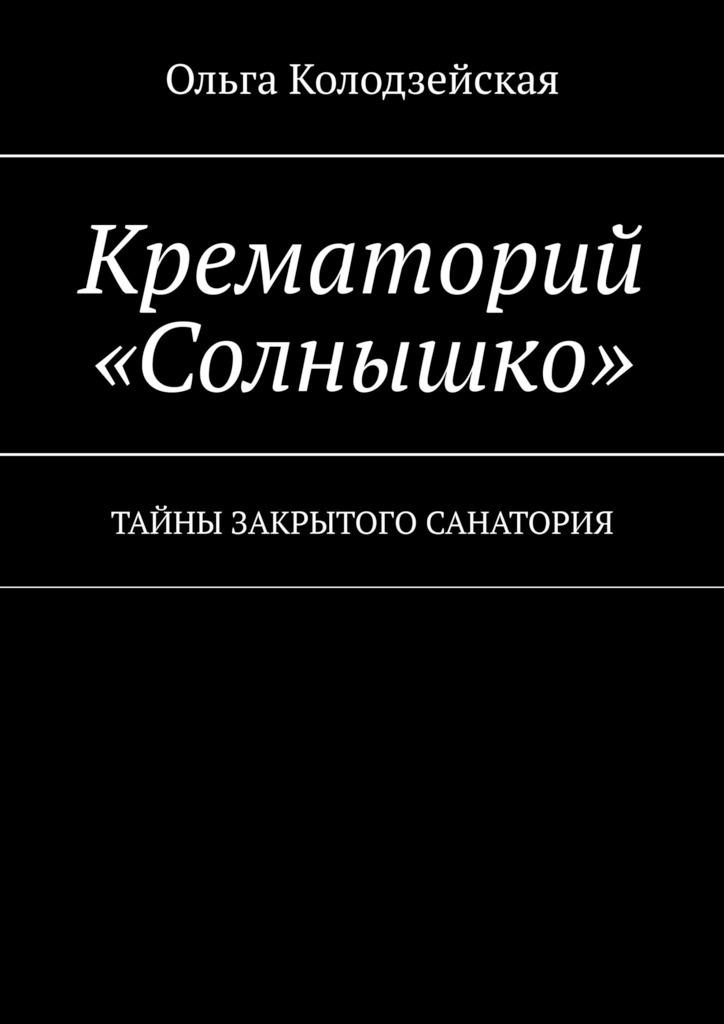Ольга Колодзейская Крематорий «Солнышко». Тайны закрытого санатория стоимость