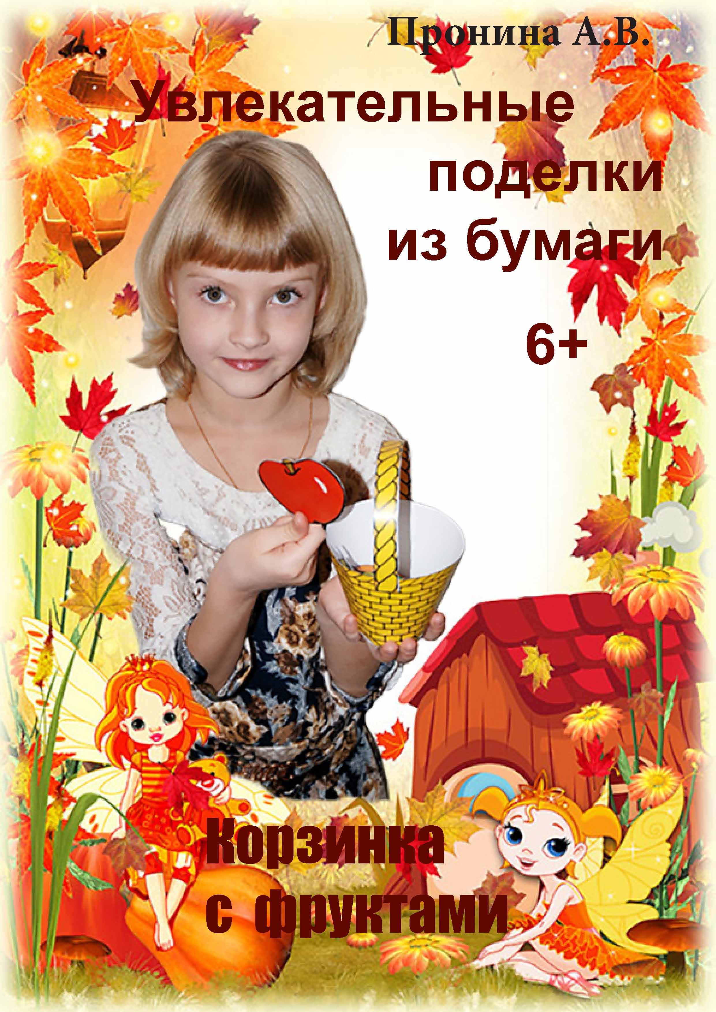 Анастасия Пронина Увлекательные поделки из бумаги. Корзинка с фруктами больгерт н поделки из бумаги