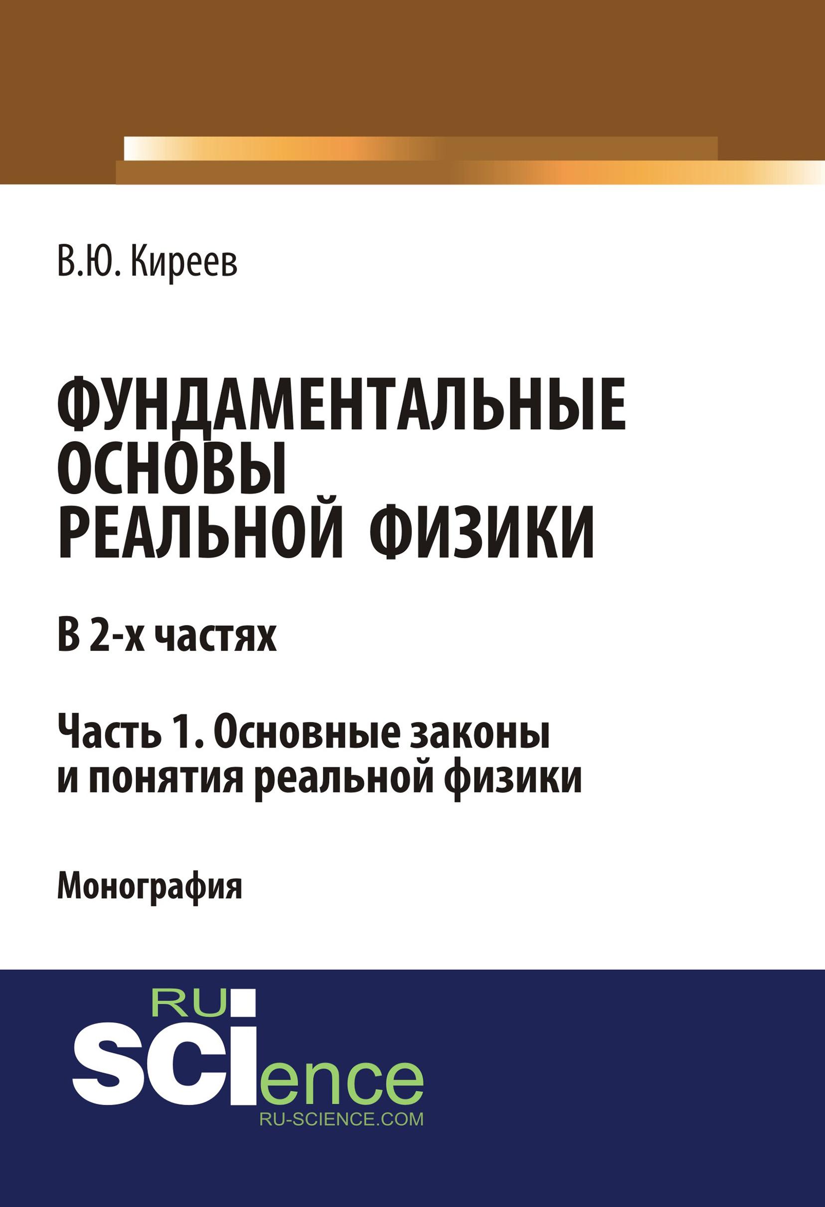 В. Ю. Киреев Фундаментальные основы реальной физики. Часть 1. Основные законы и понятия реальной физики в е зализняк основы вычислительной физики часть 1 введение в конечно разностные методы