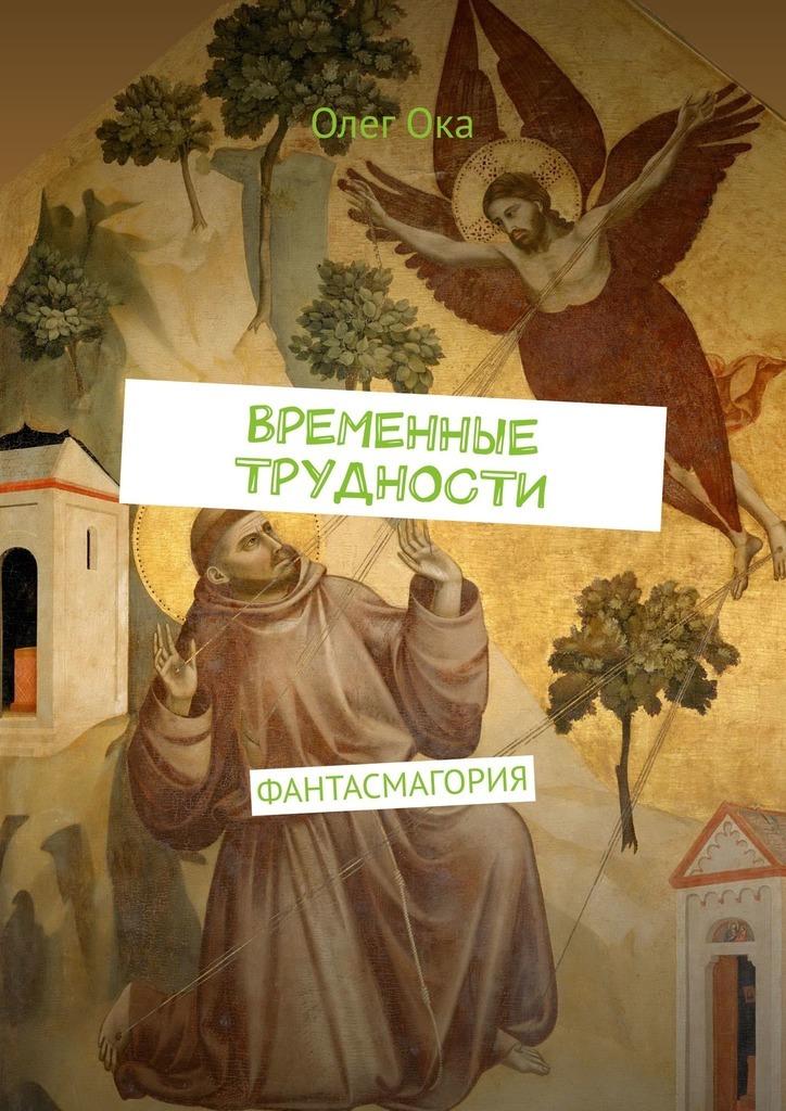 Олег Ока ВРЕМЕННЫЕ ТРУДНОСТИ. ФАНТАСМАГОРИЯ полцарства за идею книга 4