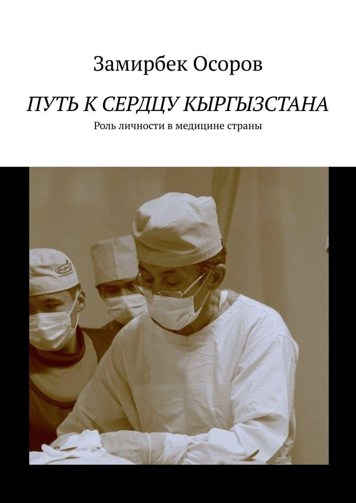 Замирбек Арзымбекович Осоров Путь ксердцу Кыргызстана. Роль личности вмедицине страны бокерия л лео бокерия влюблен в сердце