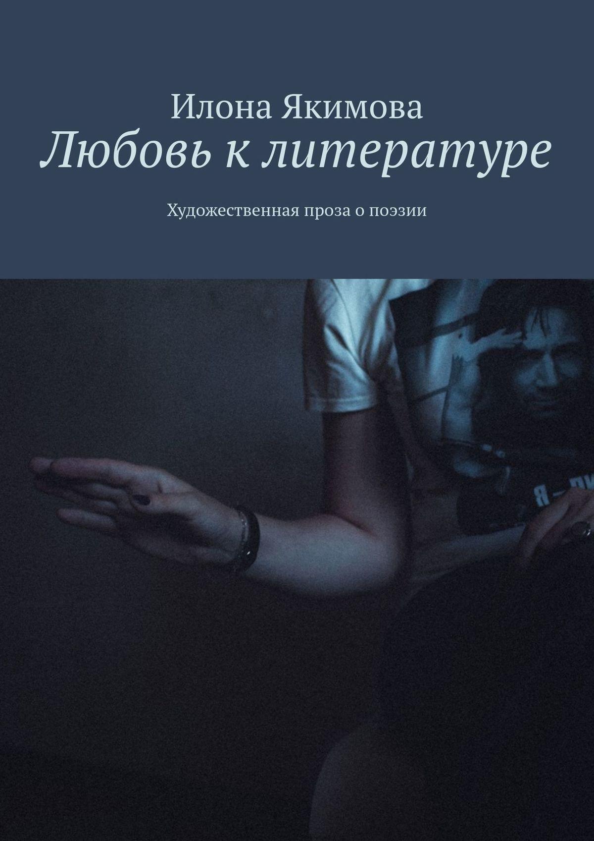Илона Якимова / Любовь клитературе. Художественная проза опоэзии