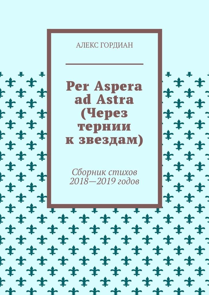Алекс Гордиан Per Aspera ad Astra (Через тернии кзвездам). Сборник стихов 2018—2019годов
