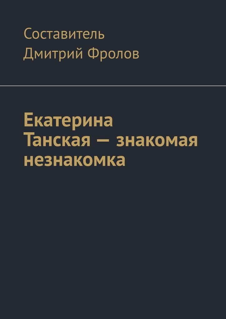 Дмитрий Фролов Екатерина Танская– знакомая незнакомка русская поэзия начала хх века дооктябрьский период