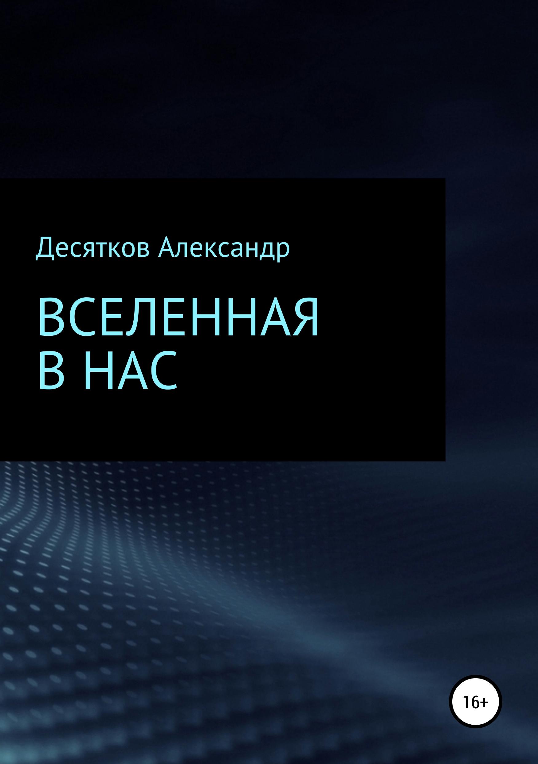 Александр Олегович Десятков Вселенная в нас александр осин вочертаниях вселенной