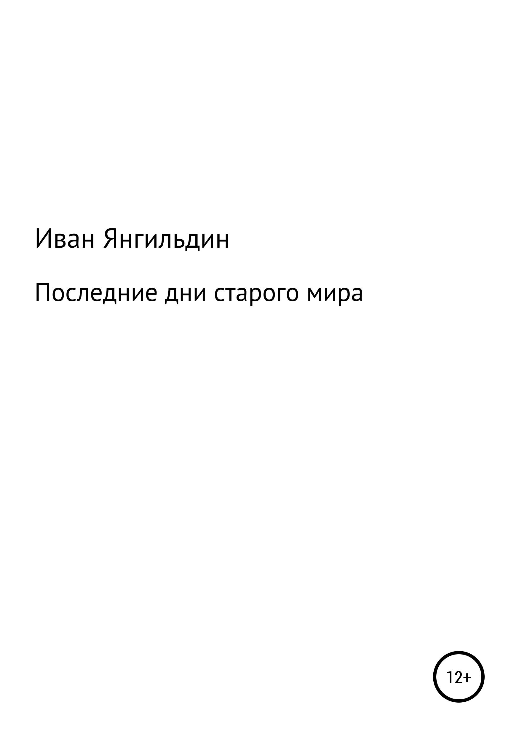 цена на Иван Александрович Янгильдин Последние дни старого мира