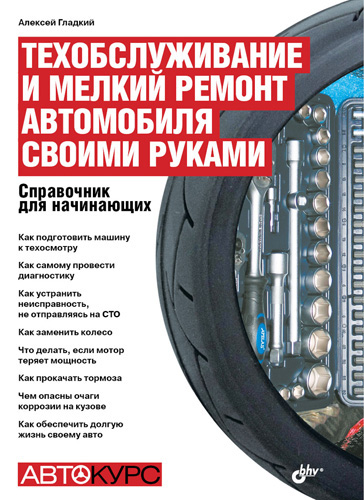 Алексей Гладкий Техобслуживание и мелкий ремонт автомобиля своими руками. Справочник для начинающих