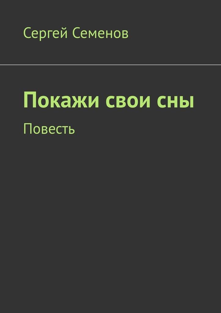 Сергей Семенов Покажи своисны. Повесть