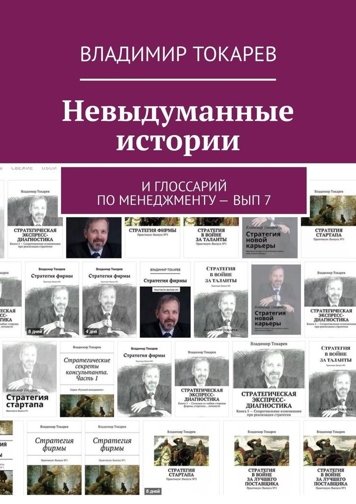 Владимир Токарев Невыдуманные истории. И глоссарий по менеджменту– вып7