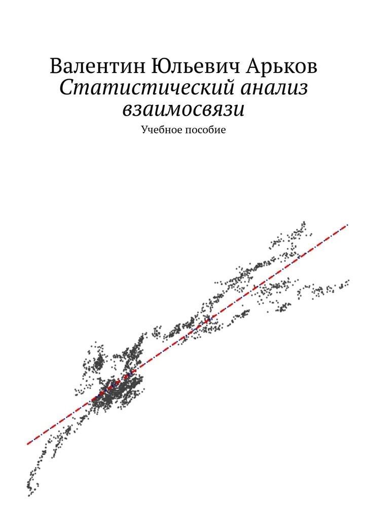 Валентин Юльевич Арьков Статистический анализ взаимосвязи вExcel. Учебное пособие