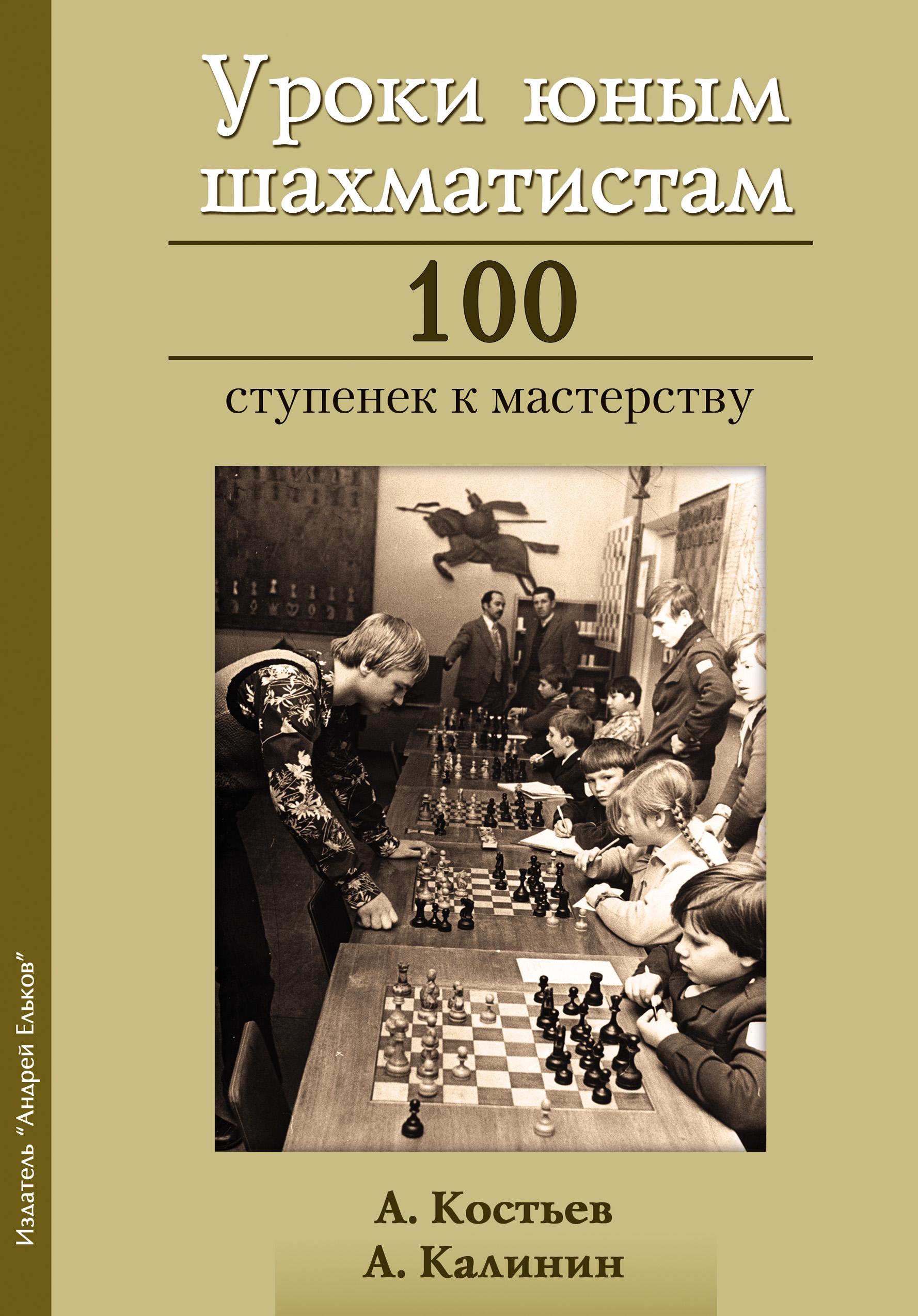 Александр Калинин Уроки юным шахматистам. 100 ступенек к мастерству