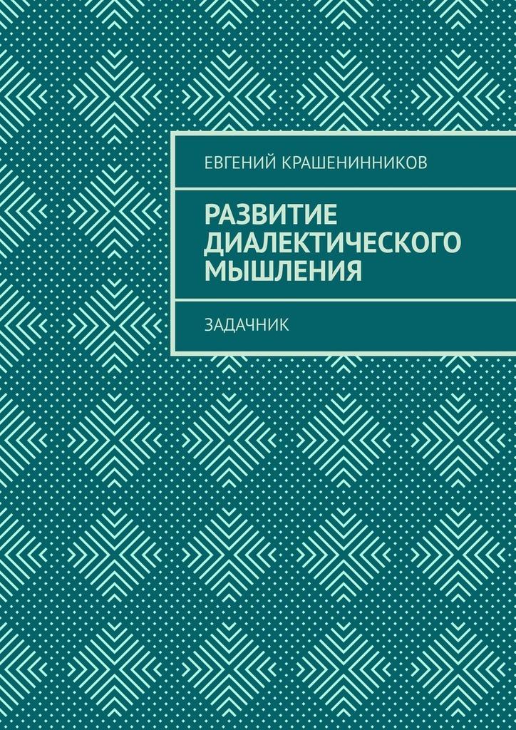 Евгений Крашенинников Развитие диалектического мышления. Задачник авдеева а развитие мышления пространственное мышление от 5 лет