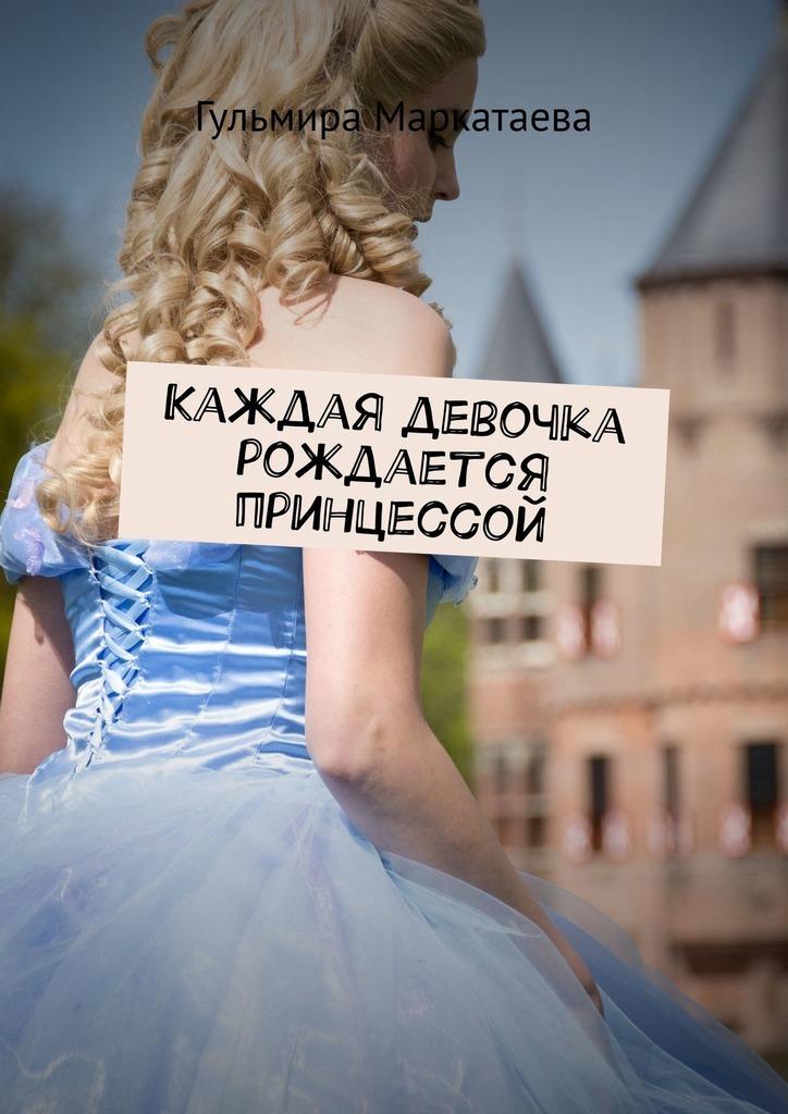 цена на Гульмира Маркатаева Каждая девочка рождается принцессой