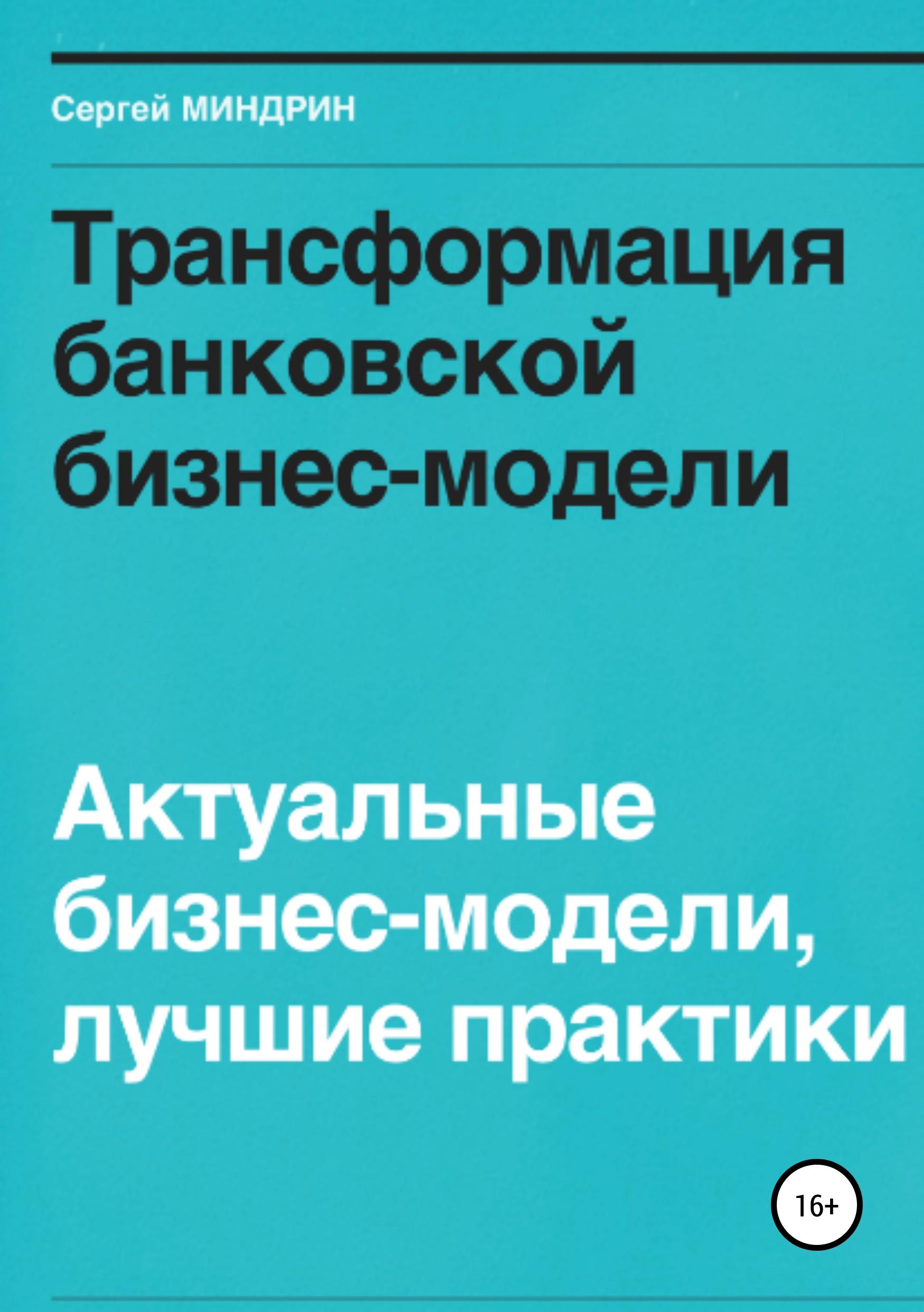 Сергей Иванович Миндрин Трансформация банковской бизнес-модели. Актуальные бизнес-модели, лучшие практики