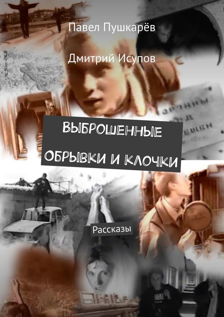 Павел Пушкарёв Выброшенные Обрывки иклочки. Рассказы шахова и с солнце на двоих