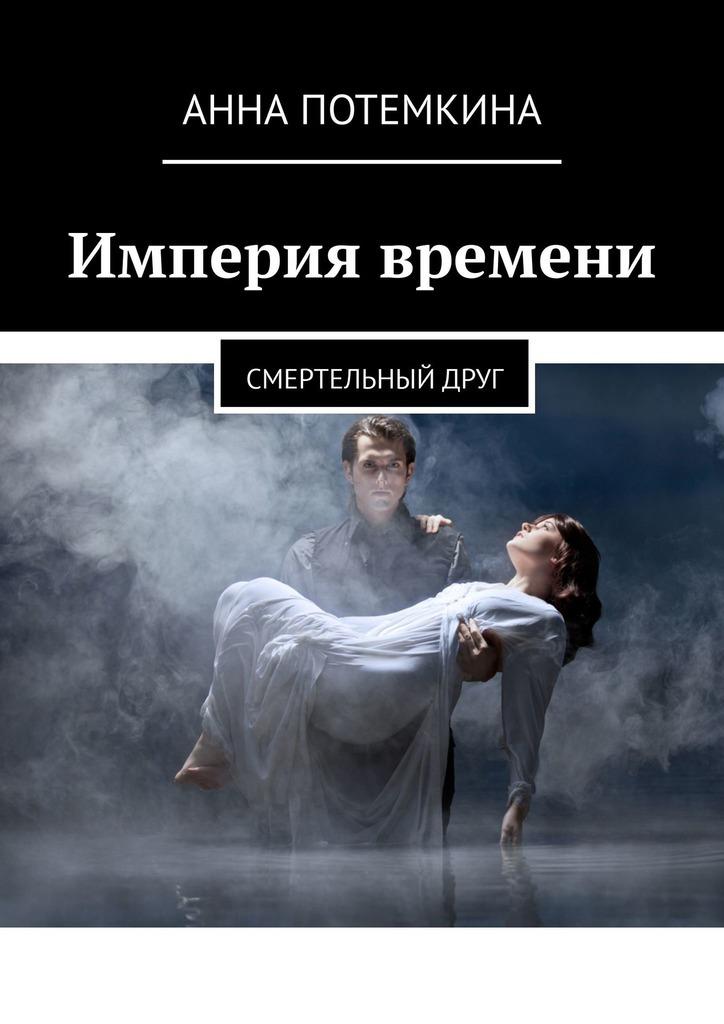 Анна Потемкина Империя времени. Смертельныйдруг анна рось кто спасет ренетту или ангелы не спят