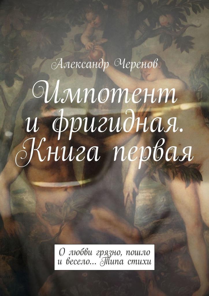 Александр Черенов Импотент ифригидная. Книга первая. О любви грязно, пошло и весело… Типа стихи