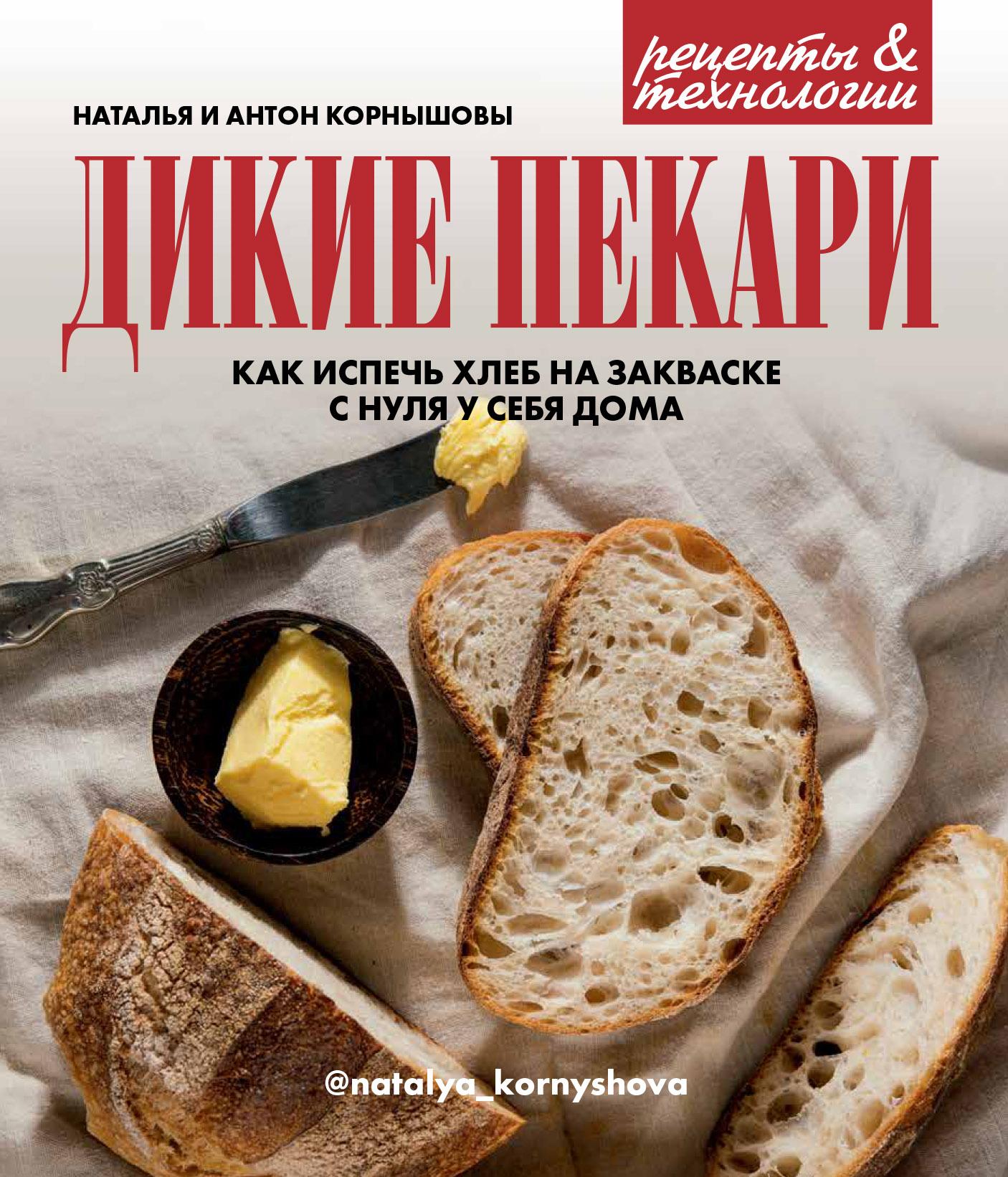 Наталья Корнышова Дикие пекари. Как испечь хлеб на закваске с нуля у себя дома