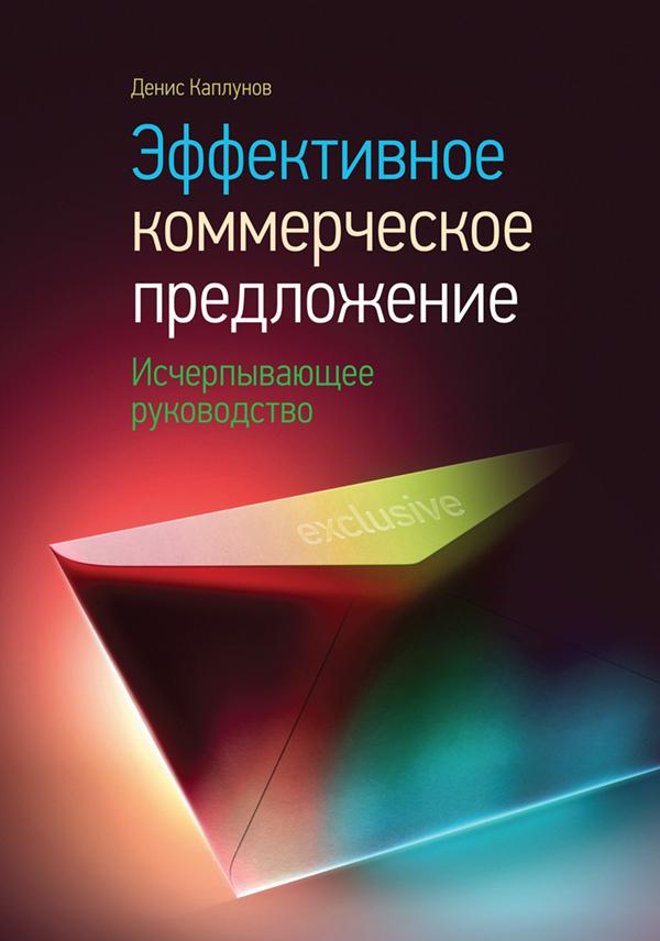 Денис Каплунов Эффективное коммерческое предложение. Исчерпывающее руководство коммерческое предложение создаем продающий текст