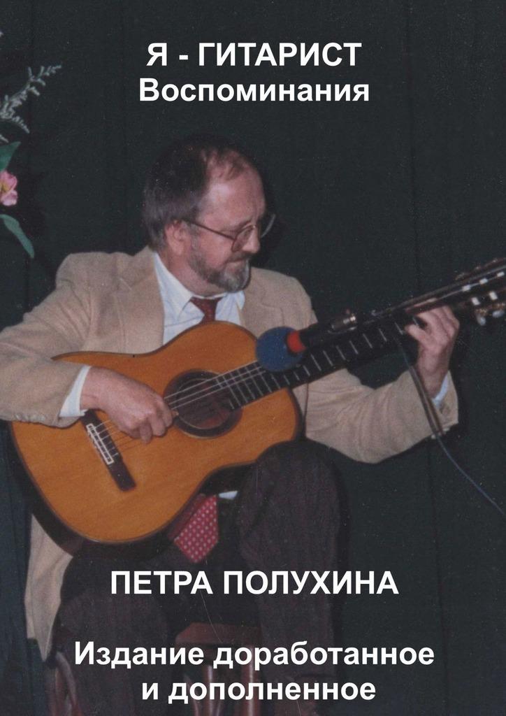 Петр Иванович Полухин Я– гитарист. Воспоминания Петра Полухина. Издание доработанное идополненное