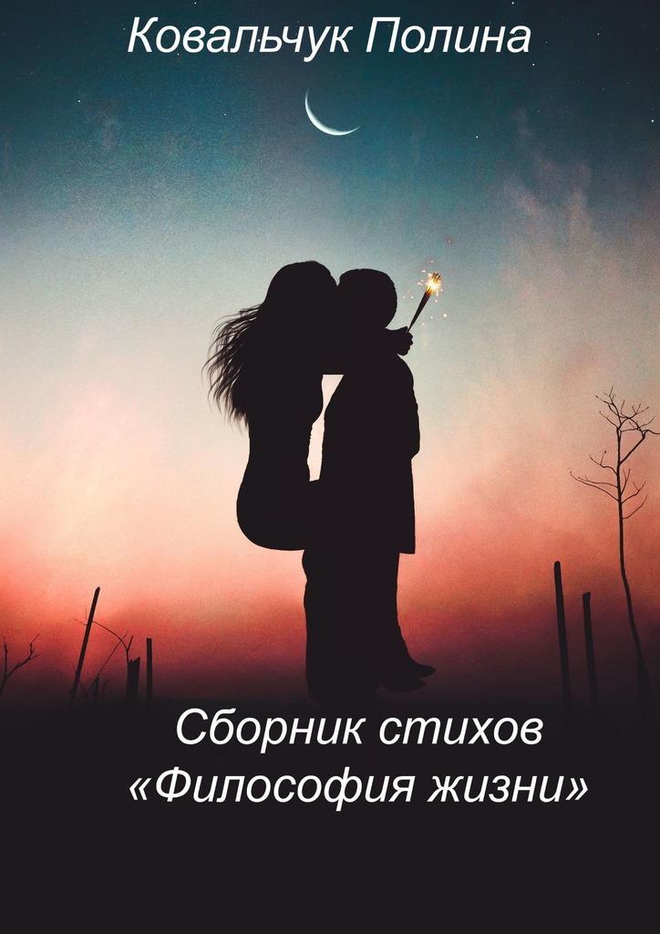 Полина Ковальчук Сборник стихов «Философия жизни». Нареальных событиях